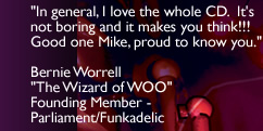 'In general, I love the whole CD. It's not boring and it makes you think!!! Good one Mike, proud to know you.' - Bernie Worrell - Founding Member - Parliament-Funkadelic