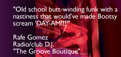 Old school butt-winding funk with a nastiness that would've made Bootsy scream 'DAY-AM!!' - Rafe Gomez - DJ - The Groove Boutique